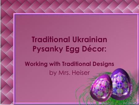 Traditional Ukrainian Pysanky Egg Décor: Working with Traditional Designs by Mrs. Heiser.