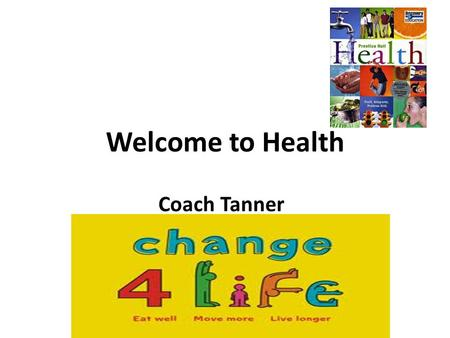 Welcome to Health Coach Tanner Tanner's Tips Attend class everyday Bring Pen/Pencil, Paper, Notebook ( 3 ring binder) to class everyday. Book will be.