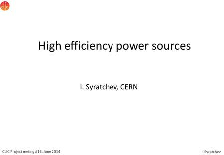 CLIC Project meting #16. June 2014 I. Syratchev High efficiency power sources I. Syratchev, CERN.