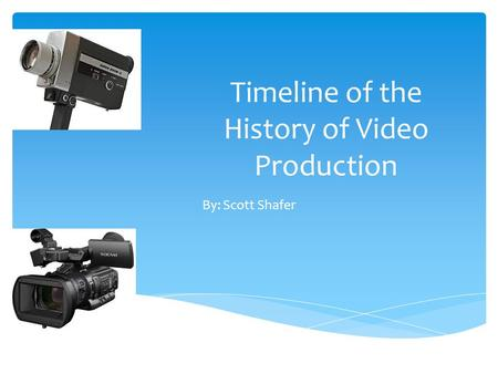 Timeline of the History of Video Production By: Scott Shafer.