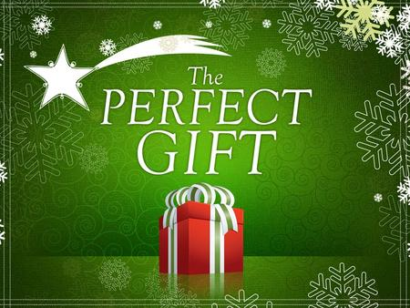 The perfect gift is something you do which greatly benefits others.