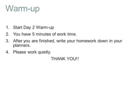 Warm-up 1.Start Day 2 Warm-up 2.You have 5 minutes of work time. 3.After you are finished, write your homework down in your planners. 4.Please work quietly.