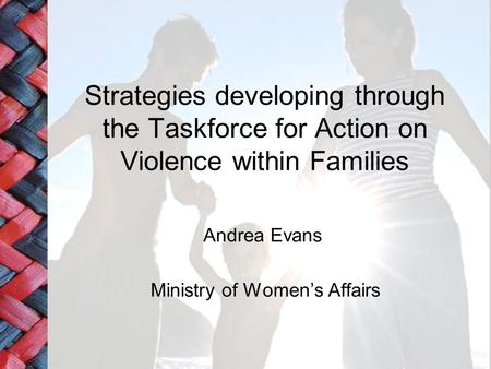 Strategies developing through the Taskforce for Action on Violence within Families Andrea Evans Ministry of Women's Affairs.
