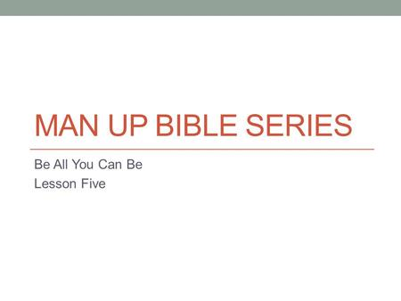 MAN UP BIBLE SERIES Be All You Can Be Lesson Five.