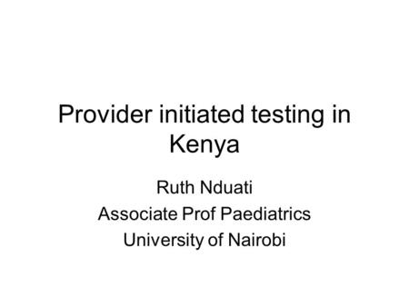 Provider initiated testing in Kenya Ruth Nduati Associate Prof Paediatrics University of Nairobi.