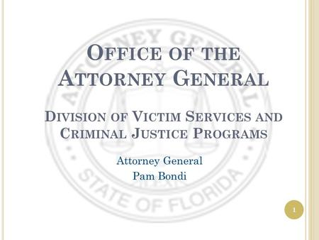 1 O FFICE OF THE A TTORNEY G ENERAL D IVISION OF V ICTIM S ERVICES AND C RIMINAL J USTICE P ROGRAMS Attorney General Pam Bondi.