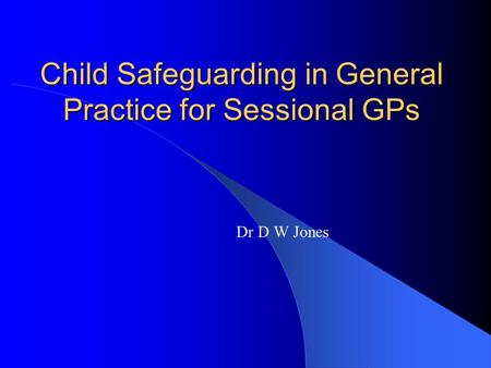 Child Safeguarding in General Practice for Sessional GPs Dr D W Jones.