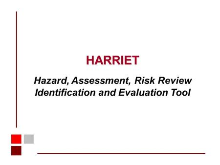 HARRIET Hazard, Assessment, Risk Review Identification and Evaluation Tool.