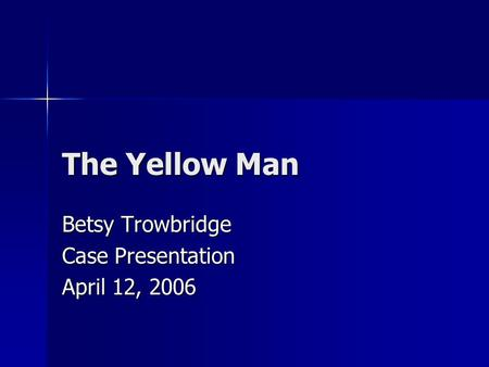 The Yellow Man Betsy Trowbridge Case Presentation April 12, 2006.