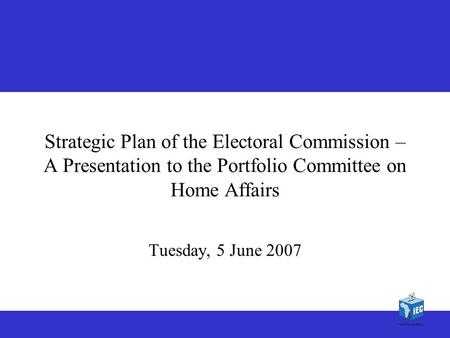 1 1 Strategic Plan of the Electoral Commission – A Presentation to the Portfolio Committee on Home Affairs Tuesday, 5 June 2007.