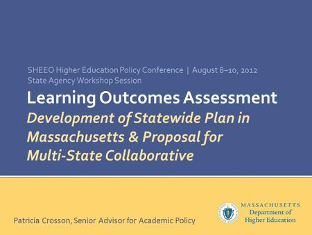 Learning Outcomes Assessment Development of Statewide Plan in Massachusetts & Proposal for Multi-State Collaborative SHEEO Higher Education Policy Conference.