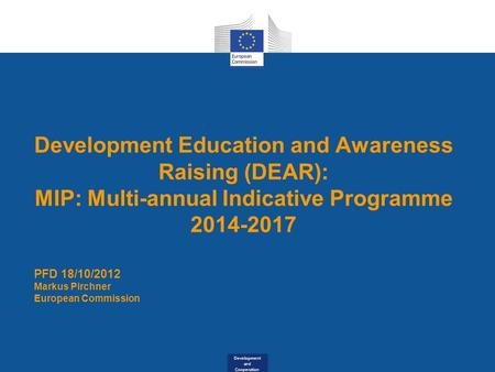 Development and Cooperation Development Education and Awareness Raising (DEAR): MIP: Multi-annual Indicative Programme 2014-2017 PFD 18/10/2012 Markus.