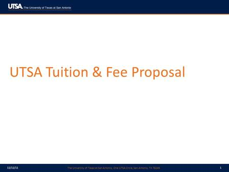 The University of Texas at San Antonio, One UTSA Circle, San Antonio, TX 78249 11/11/111 UTSA Tuition & Fee Proposal.