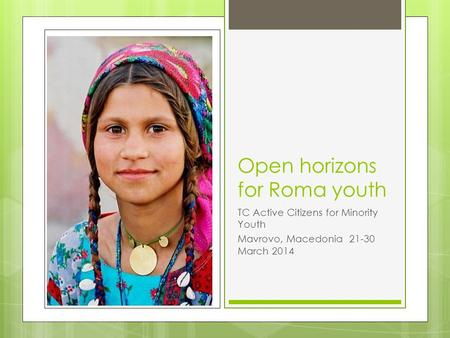 Open horizons for Roma youth TC Active Citizens for Minority Youth Mavrovo, Macedonia 21-30 March 2014.