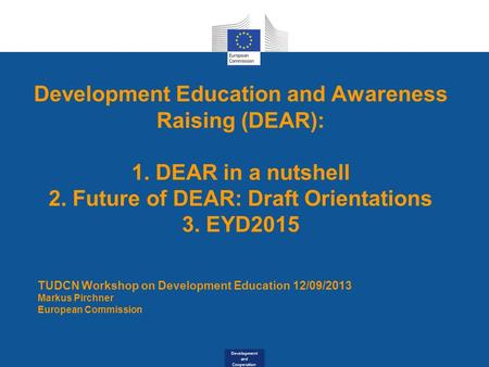 Development and Cooperation Development Education and Awareness Raising (DEAR): 1. DEAR in a nutshell 2. Future of DEAR: Draft Orientations 3. EYD2015.