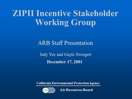 ZIPII Incentive Stakeholder Working Group Air Resources Board California Environmental Protection Agency December 17, 2001 ARB Staff Presentation Judy.