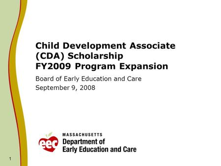 1 Child Development Associate (CDA) Scholarship FY2009 Program Expansion Board of Early Education and Care September 9, 2008.