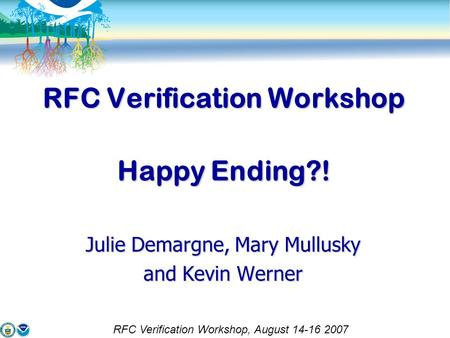 RFC Verification Workshop Happy Ending?! Julie Demargne, Mary Mullusky and Kevin Werner RFC Verification Workshop, August 14-16 2007.