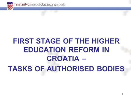 1 FIRST STAGE OF THE HIGHER EDUCATION REFORM IN CROATIA – TASKS OF AUTHORISED BODIES.