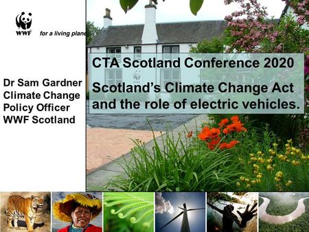 Dr Sam Gardner Climate Change Policy Officer WWF Scotland CTA Scotland Conference 2020 Scotland's Climate Change Act and the role of electric vehicles.