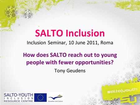 SALTO Inclusion Inclusion Seminar, 10 June 2011, Roma How does SALTO reach out to young people with fewer opportunities? Tony Geudens.