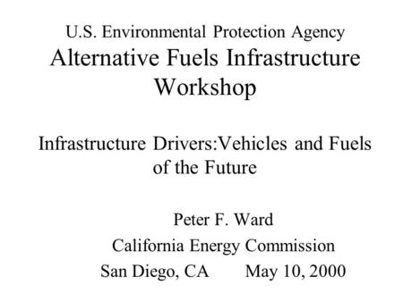 U.S. Environmental Protection Agency Alternative Fuels Infrastructure Workshop Infrastructure Drivers:Vehicles and Fuels of the Future Peter F. Ward California.