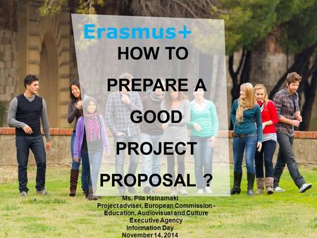 Date: in 12 pts Education and Culture HOW TO PREPARE A GOOD PROJECT PROPOSAL ? Ms. Piia Heinamaki Project adviser, European Commission - Education, Audiovisual.