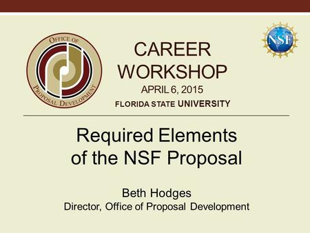 CAREER WORKSHOP APRIL 6, 2015 Required Elements of the NSF Proposal Beth Hodges Director, Office of Proposal Development FLORIDA STATE UNIVERSITY.