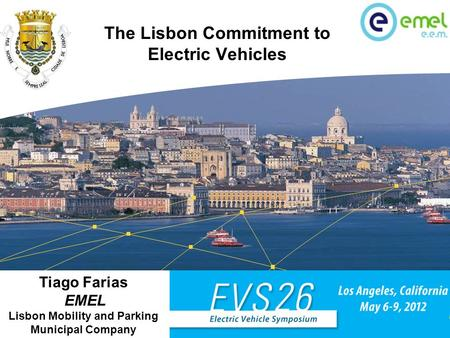 Tiago Farias EMEL – Lisbon Mobility and Parking Municipal Company The Lisbon Commitment to Electric Vehicles Panel A: Creating a charging infrastructure.