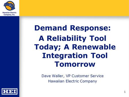 1 Demand Response: A Reliability Tool Today; A Renewable Integration Tool Tomorrow Dave Waller, VP Customer Service Hawaiian Electric Company.