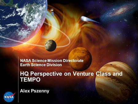 NASA Science Mission Directorate Earth Science Division HQ Perspective on Venture Class and TEMPO Alex Pszenny.
