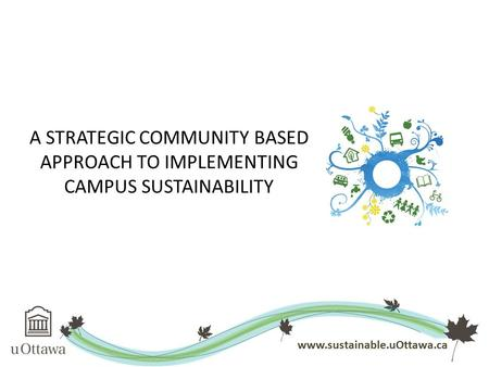A STRATEGIC COMMUNITY BASED APPROACH TO IMPLEMENTING CAMPUS SUSTAINABILITY www.sustainable.uOttawa.ca.
