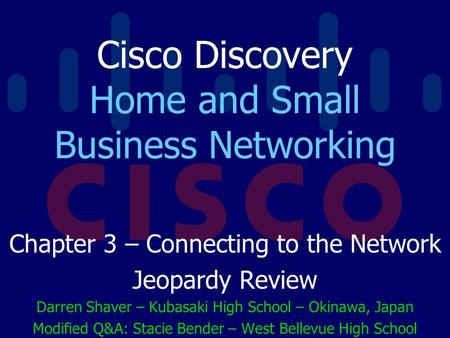 Cisco Discovery Home and Small Business Networking Chapter 3 – Connecting to the Network Jeopardy Review Darren Shaver – Kubasaki High School – Okinawa,