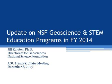 Update on NSF Geoscience & STEM Education Programs in FY 2014 Jill Karsten, Ph.D. Directorate for Geosciences National Science Foundation AGU Heads & Chairs.