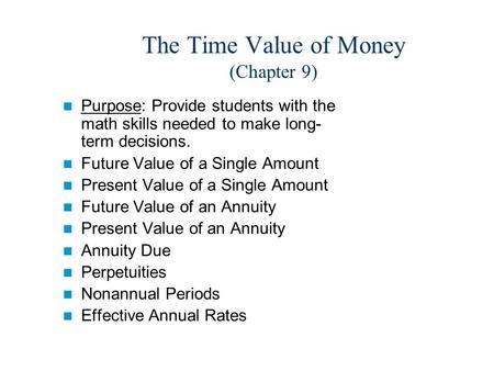 The Time Value of Money (Chapter 9) Purpose: Provide students with the math skills needed to make long- term decisions. Future Value of a Single Amount.