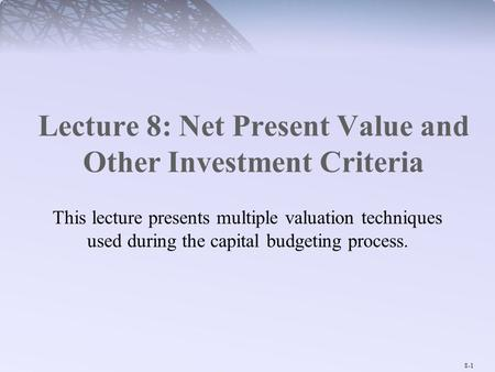 8-1 Lecture 8: Net Present Value and Other Investment Criteria This lecture presents multiple valuation techniques used during the capital budgeting process.