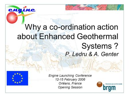 Why a co-ordination action about Enhanced Geothermal Systems ? P. Ledru & A. Genter Engine Launching Conference 12-15 February 2006 Orléans, France Opening.
