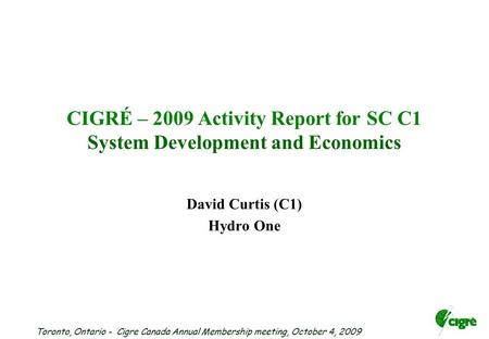 Toronto, Ontario - Cigre Canada Annual Membership meeting, October 4, 2009 CIGRÉ – 2009 Activity Report for SC C1 System Development and Economics David.