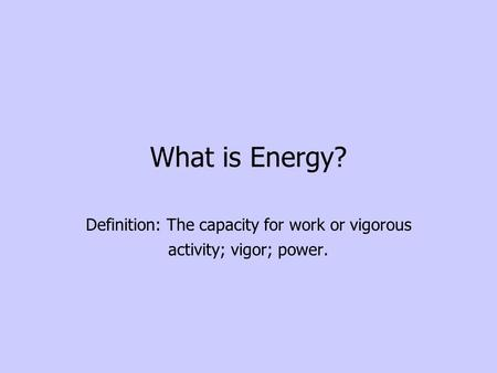 What is Energy? Definition: The capacity for work or vigorous activity; vigor; power.