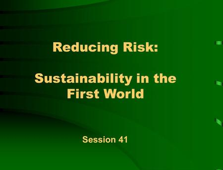 Reducing Risk: Sustainability in the First World Session 41.