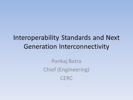 Interoperability Standards and Next Generation Interconnectivity Pankaj Batra Chief (Engineering) CERC.