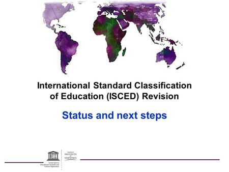 International Standard Classification of Education (ISCED) Revision Status and next steps.