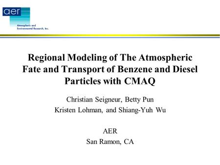 Regional Modeling of The Atmospheric Fate and Transport of Benzene and Diesel Particles with CMAQ Christian Seigneur, Betty Pun Kristen Lohman, and Shiang-Yuh.
