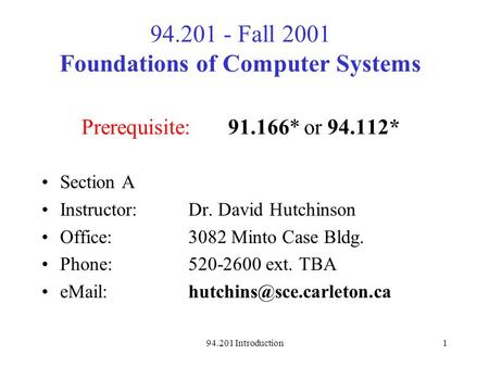 94.201 Introduction1 94.201 - Fall 2001 Foundations of Computer Systems Prerequisite:91.166* or 94.112* Section A Instructor: Dr. David Hutchinson Office: