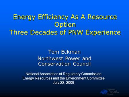 Northwest Power and <strong>Conservation</strong> Council Slide 1 <strong>Energy</strong> Efficiency As A <strong>Resource</strong> Option Three Decades <strong>of</strong> PNW Experience National Association <strong>of</strong> Regulatory.