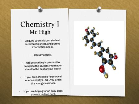 Chemistry I Mr. High Acquire your syllabus, student information sheet, and parent information sheet. Occupy a desk. Utilize a writing implement to complete.