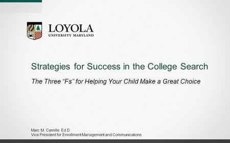 "Strategies for Success in the College Search The Three ""Fs"" for Helping Your Child Make a Great Choice Marc M. Camille, Ed.D. Vice President for Enrollment."