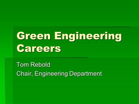 Green Engineering Careers Tom Rebold Chair, Engineering Department.