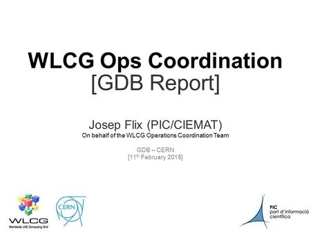 CERN11 th February 2015 1 WLCG Ops Coordination [GDB Report] Josep Flix (PIC/CIEMAT) On behalf of the WLCG Operations Coordination Team GDB – CERN.