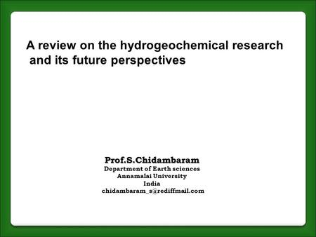 Prof.S.Chidambaram Department of Earth sciences Annamalai University India A review on the hydrogeochemical research and its.